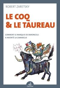 Robert Zaretsky - Le Coq et le Taureau - Comment le marquis de Baroncelli a inventé la Camargue.