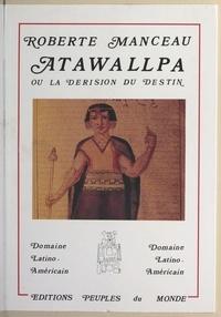 Roberte Manceau - Atawallpa - Ou La dérision du destin.