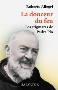Roberto Allegri - La douceur du feu - Les stigmates de Padre Pio.