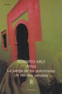 Roberto Arlt - Africa ; La juerga de los polichinelas ; Un hombre sensible.