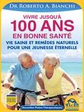 Roberto Bianchi - Vivre jusqu'à 100 ans en bonne santé - Vie saine et remèdes naturels pour une jeunesse éternelle.