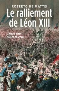 Le ralliement de Léon XIII - Roberto De Mattei |
