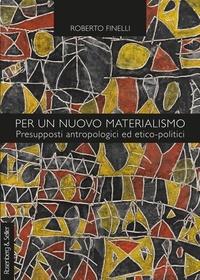 Roberto Finelli - Per un nuovo materialismo - Presupposti antropologici ed etico-politici.