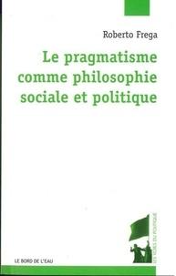 Roberto Frega - Le pragmatisme comme philosophie sociale et politique.