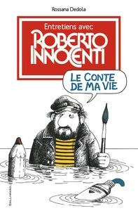 Roberto Innocenti et Rossana Dedola - Le conte de ma vie - Entretiens avec Roberto Innocenti.