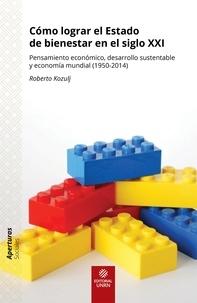 Roberto Kozulj - Cómo lograr el Estado de bienestar en el siglo XXI - Pensamiento económico, desarrollo sustentable y economía mundial (1950-2014).