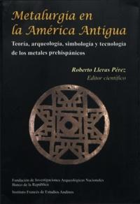 Roberto Lleras Pérez - Metalurgia en la América antigua - Teoría, arqueología, simbología y tecnología de los metales prehispánicos.