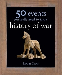 Robin Cross - 50 Events You Really Need to Know: History of War.