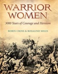 Robin Cross et Rosalind Miles - Warrior Women - 3000 Years of Courage and Heroism.