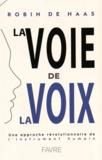 Robin de Haas - La voie de la voix - Une approche révolutionnaire de l'instrument humain.