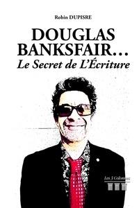 Robin Dupisre - Douglas Banksfair... - Le secret de L'Ecriture.