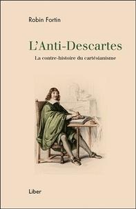 Robin Fortin - L'Anti-Descartes - La contre-histoire du cartésianisme.