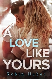 Robin Huber - A Love Like Yours - A breathtaking romance about first love and second chances.