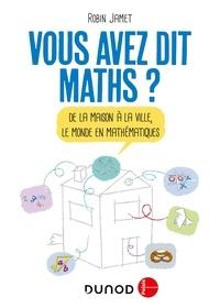 Vous avez dit maths ?- De la maison à la ville, le monde en mathématiques - Robin Jamet pdf epub