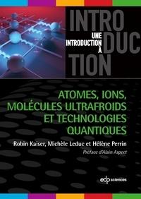 Robin Kaiser et Michèle Leduc - Atomes, ions, molécules ultrafroids et technologies quantiques.