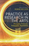 Robin Nelson - Practice as Research in the Arts - Principles, Protocols, Pedagogies, Resistances.