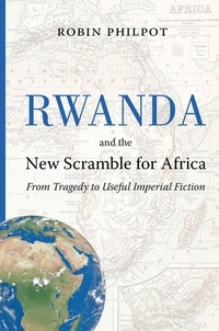 Robin Philpot - Rwanda and the New Scramble for Africa - From Tragedy to Useful Imperial Fiction.
