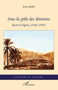 Roby Bois - Sous la grêle des démentis - Récits d'Algérie (1948-1959).