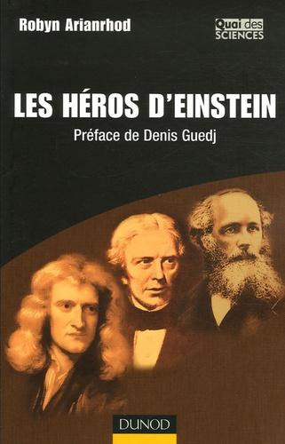 Robyn Arianrhod - Les héros d'Einstein - Comment les physiciens ont réinventé le monde.