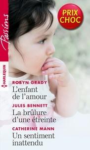 Robyn Grady et Jules Bennett - L'enfant de l'amour - La brûlure d'une étreinte - Un sentiment inattendu.
