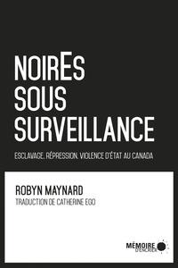 Robyn Maynard - NoirEs sous surveillance - Esclavage, répression et violence d'Etat au Canada.
