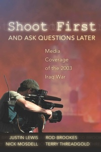 Rod Brookes et Terry Threadgold - Shoot First and Ask Questions Later - Media Coverage of the 2003 Iraq War.