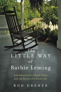 Rod Dreher - The Little Way of Ruthie Leming - A Southern Girl, a Small Town, and the Secret of a Good Life.