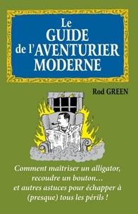 Rod Green - Le guide de l'aventurier moderne - Comment maîtriser un alligator, recoudre un bouton... et autres astuces.