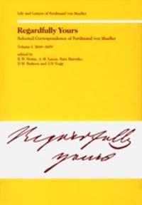 Rod. w. Home - Regardfully Yours- Selected Correspondence of Ferdinand von Mueller - Volume I: 1840-1859.