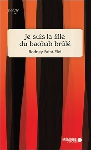 Rodney Saint-Eloi - Je suis la fille du baobab brûlé.