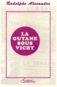 Rodolphe Alexandre - La Guyane sous Vichy.