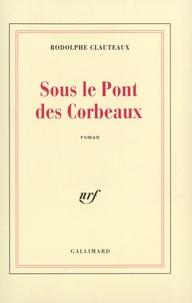 Rodolphe Clauteaux - Sous le pont des corbeaux.
