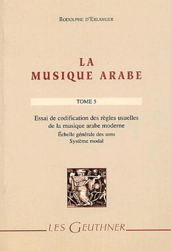 Rodolphe d' Erlanger - La musique arabe Tome 5 : Essai de codification des règles usuelles de la musique arabe moderne - Echelle générale des sons, Système modal.