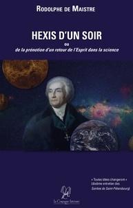 Rodolphe de Maistre - Hexis d'un Soir - Ou de la prénotion d'un retour de l'Esprit dans la science.