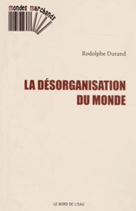 Rodolphe Durand - La désorganisation du monde.