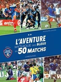 Rodolphe Gaudin - L'aventure mythique des Bleus en 50 matchs.