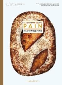 Rodolphe Landemaine - Le petit manuel du pain - Préparer du bon pain comme chez le boulanger.