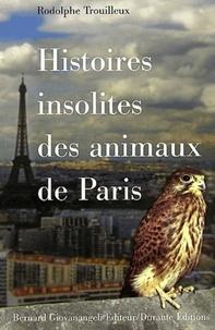 Rodolphe Trouilleux - Histoires insolites des animaux de Paris.