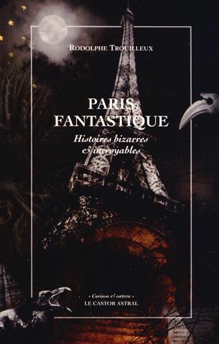 Rodolphe Trouilleux - Paris fantastique - Histoires bizarres & incroyables.