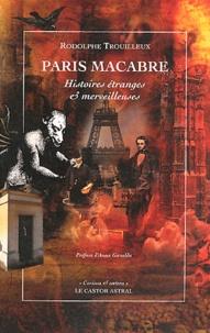 Rodolphe Trouilleux - Paris macabre - Histoires étranges & merveilleuses.