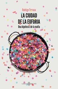 Rodrigo Terrasa Gras - La ciudad de la euforia - Una hipótesis de la mafia.
