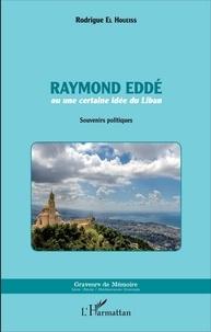 Rodrigue El Houeiss - Raymond Eddé ou une certaine idée du Liban - Souvenirs politiques.