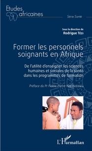 Rodrigue Tézi - Former les personnels soignants en Afrique - De l'utilité d'enseigner les sciences humaines et sociales de la santé dans les programmes de formation.