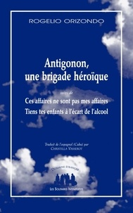 Rogelio Orizondo - DOMAINE ETRANGER  : ANTIGONÓN, UN CONTINGENT ÉPIQUE - SUIVI DE: CES AFFAIRES NE SONT PAS MES AFFAIRES / TIENS TES ENFANTS À L'ALCOOL.