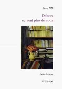 Roger Aïm - Dehors ne veut plus de nous.