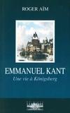 Roger Aïm - Emmanuel Kant - Une vie à Königsberg.
