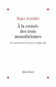 Roger Arnaldez et Roger Arnaldez - A la croisée des trois monothéismes.