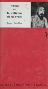 Roger Arnaldez et G.-H. de Radkowski - Hallâj - Ou La religion de la croix.