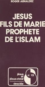 Roger Arnaldez et Joseph Doré - Jésus - Fils de Marie, prophète de l'Islam.