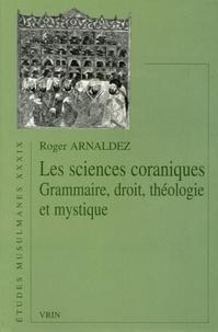 Roger Arnaldez - Les sciences coraniques - Grammaire, droit, théologie et mystique.